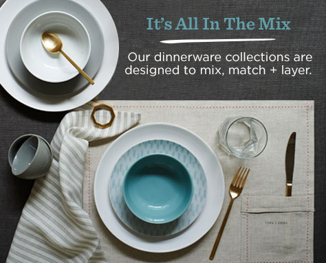 It's All In The Mix - Our dinnerware collections are designed to mix, match + layer.