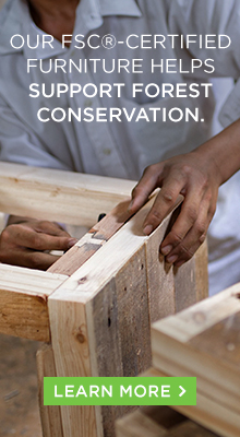Our FSC-Certified furniture helps support forest conservation.