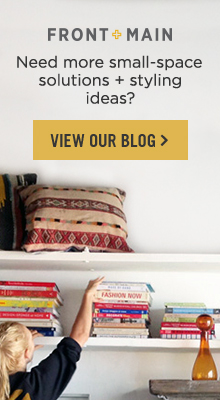 Front + Main: Need More Small-Space Solutions + Styling Ideas? View Our Blog