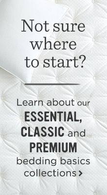 Not sure where to start? Learn about our Essential, Classic, and Premium bedding basics collections.