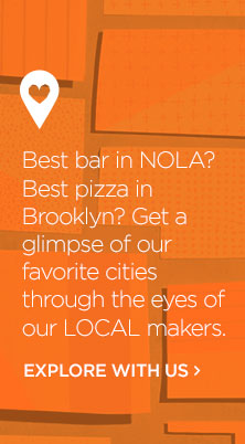 Get A Glimpse Of Our Favorite Cities Through The Eyes Of Our LOCAL Makers. Explore With Us.