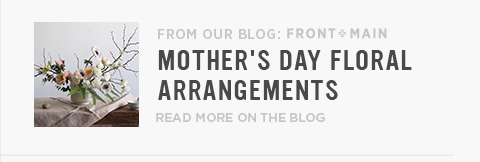 From Our Blog Front + Main: Mother's Day Floral Arrangements