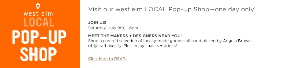 Visit our west elm LOCAL Pop-Up Shop - one day only! Click here to RSVP