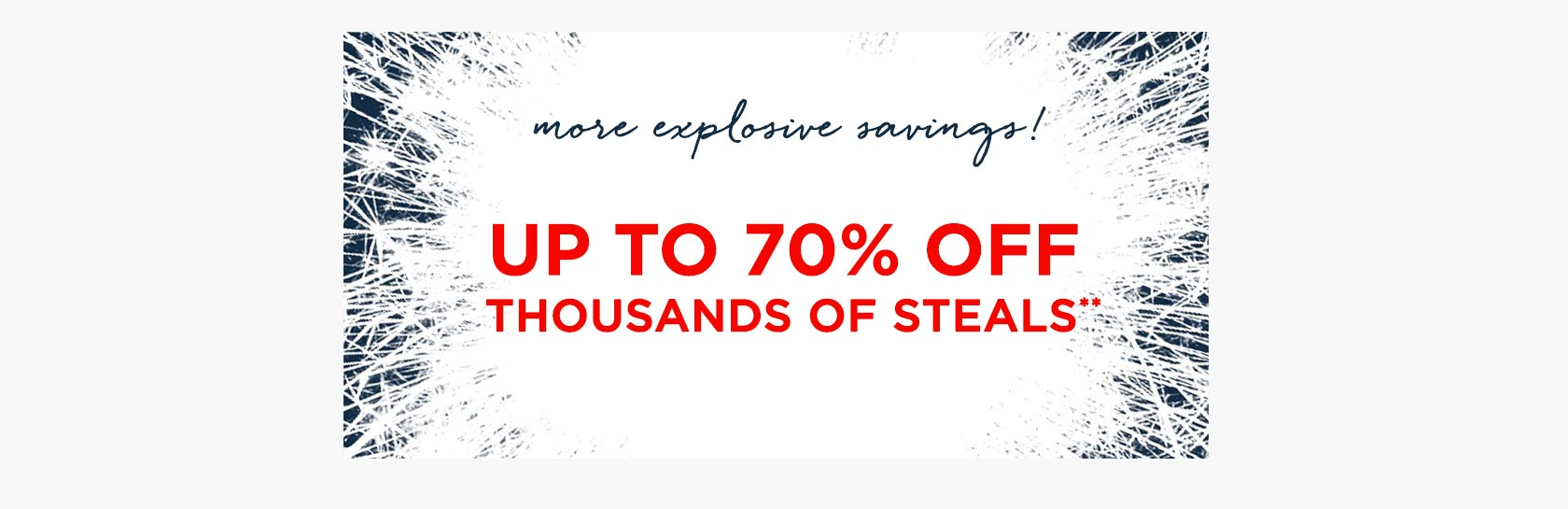 More Explosive Savings! Up To 70 Percent Off Thousands Of Steals
