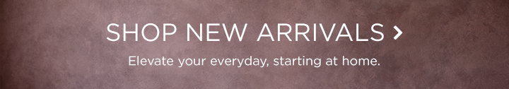 Shop New Arrivals - Elevate Your Everyday, Starting At Home.
