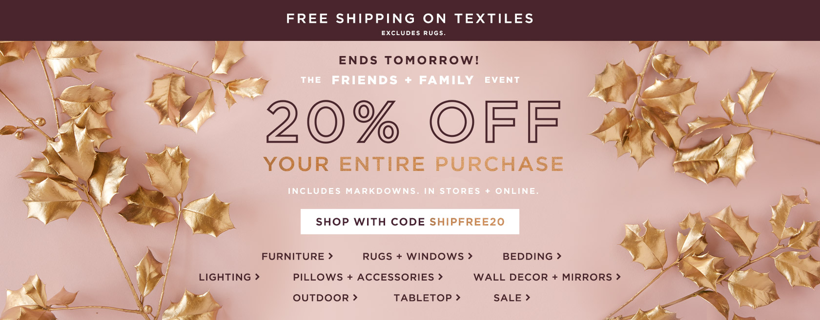 Ends Tomorrow! The Friends + Family Event - 20% Off Your Entire Purchase + Free Shipping on Textiles With Code SHIPFREE20