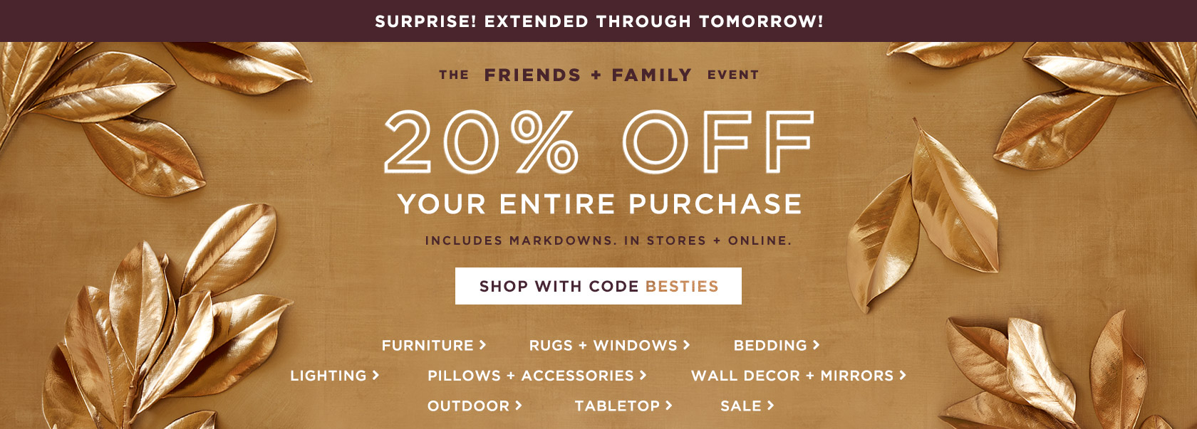 Surprise! Extended Through Tomorrow! The Friends + Family Event - 20% Off Your Entire Purchase With Code BESTIES