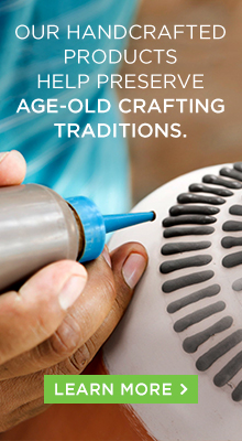 Our handcrafted products help preserve age-old crafting traditions.