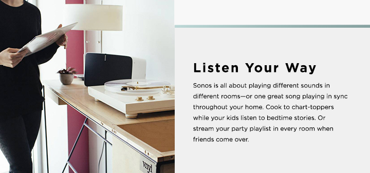 Listen Your Way - Sonos is all about playing different sounds in different rooms--or one great song playing in sync throughout your home.