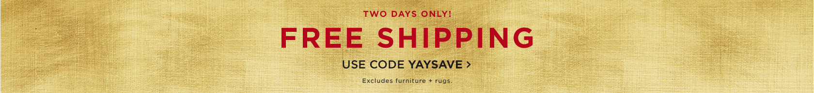 Two Days Only! Free Shipping. Use Code YAYSAVE