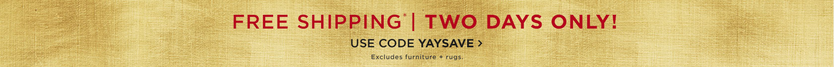 Free Shipping. Two Days Only! Use Code YAYSAVE