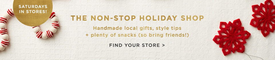 Saturdays In Stores! The Non-Stop Holiday Shop. Handmade Local Gifts, Style Tips + Plenty of Snacks. Find Your Store
