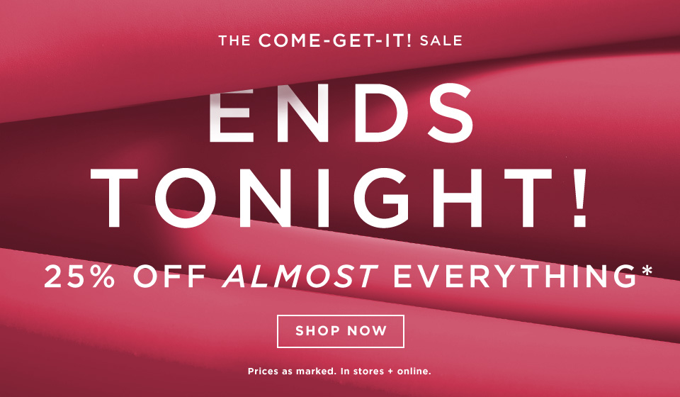 Ends Tonight! The Come-Get-It Sale: 25% Off Almost Everything!