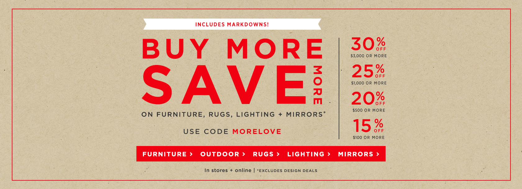 Buy More Save More On Furniture, Rugs, Lighting + Mirrors! Includes Markdowns! Use Code MORELOVE