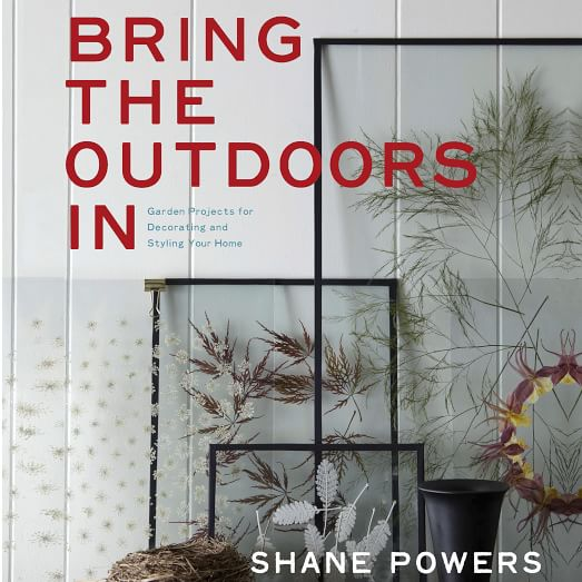 Bring the Outdoors In: Garden Projects for Decorating and Styling Your Home by Shane Powers
